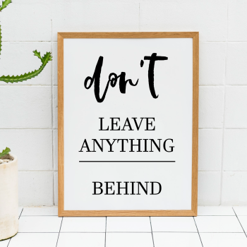 Don't Leave Anything Behind print
