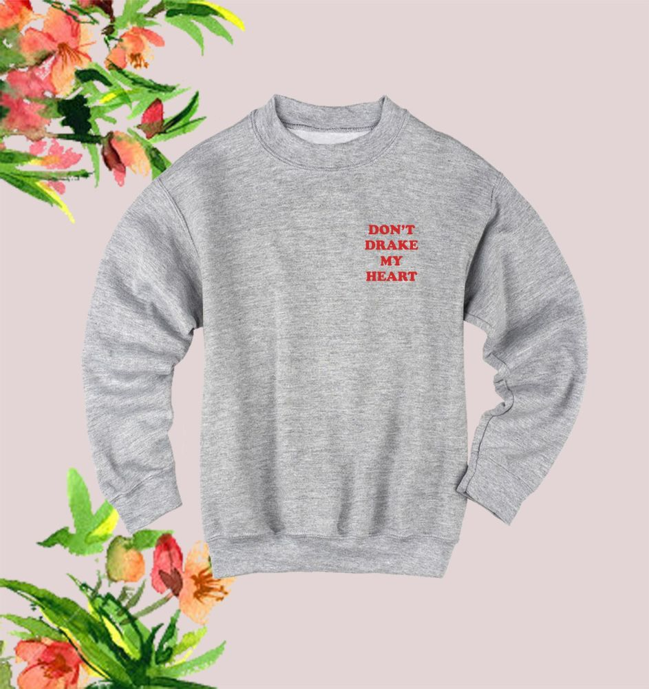 Don't Drake My Heart sweatshirt