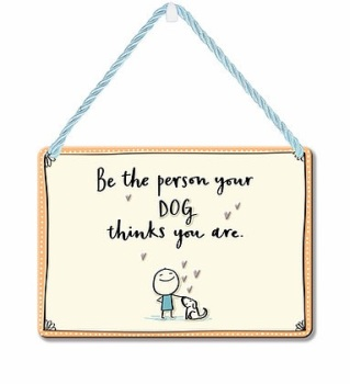 HANGING TIN PLAQUE - BE THE PERSON YOUR DOG THINKS PA085