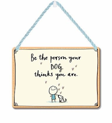 HANGING TIN PLAQUE - BE THE PERSON YOUR DOG THINKD PA085
