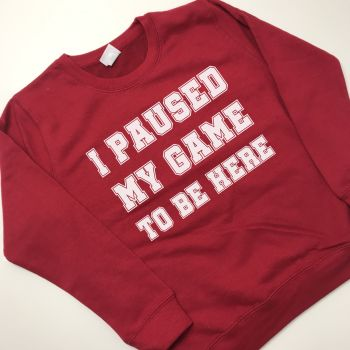 I paused my game to be here SWEATSHIRT