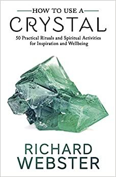 How to Use a Crystal: 50 Practical Rituals and Spiritual Activities for Ins