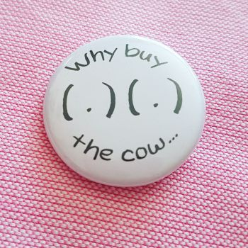 'Why buy the cow..' button badge