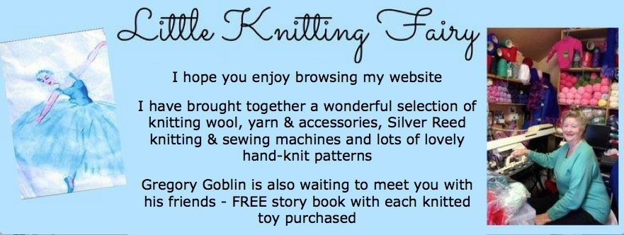 I hope you have an enjoyable time browsing my website. I have put together a wonderful collection of knitting wool&yarn,knitting accessories, Silver Reed knitting and sewing machines and lots of lovely hand knitting patterns. Gregory Goblin and friends with free story book with purchasd knitted toy. Any question please use contact us page.