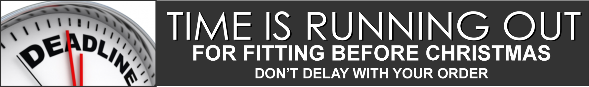 Time is running out to get you fitted before Christmas.