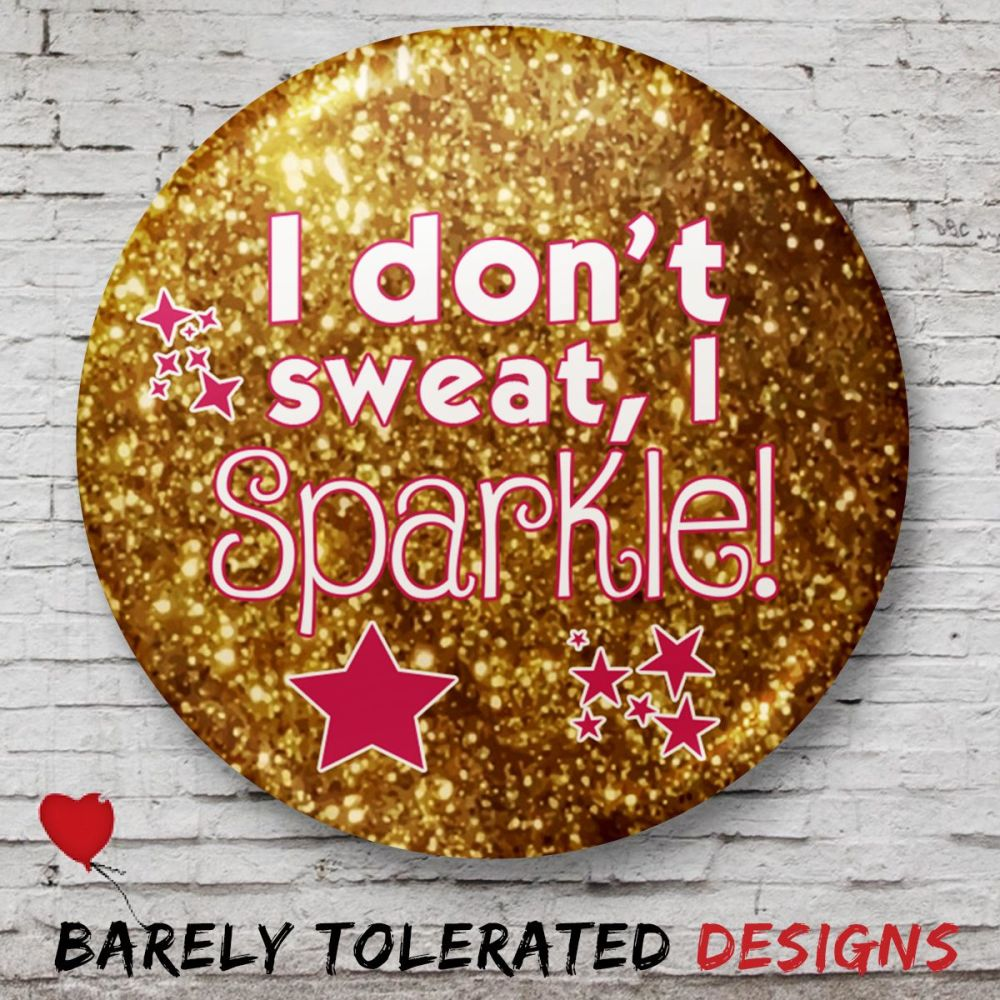 I Don't Sweat, I Sparkle! Pink/Gold Badge/Button/Pin, Keyring or Magnet