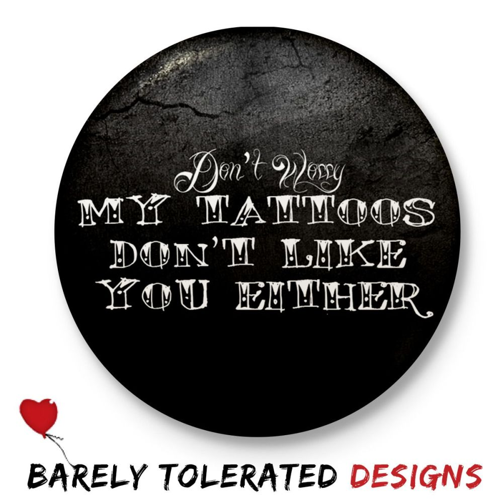 My Tattoos Don't Like You Either, Badge/Button/Pin, Magnet or Keyring
