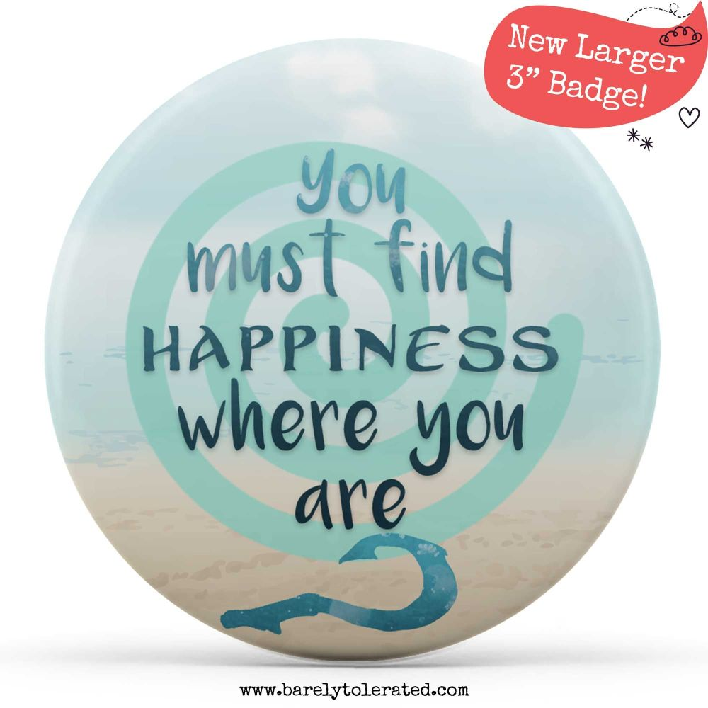 Large Badge - You Must Find Happiness Where You Are