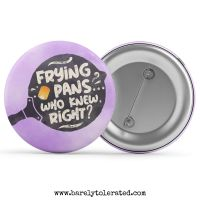 Frying Pans, Who Know Right?