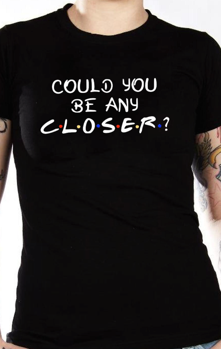 Could You BE Any Closer Tshirt