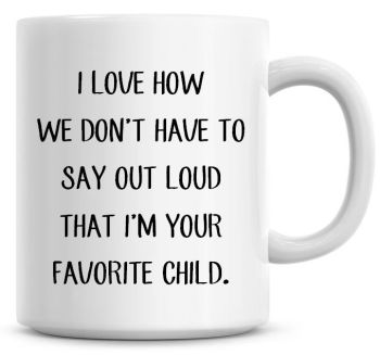 I Love How We Don't Have To Say Out Loud That I'm Your Favorite Child Coffee Mug