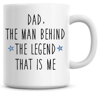 Dad! The Man Behind The Legend That Is Me Coffee Mug