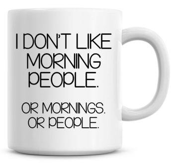I Don't Like Morning People, Or Mornings. Or People Funny Coffee Mug