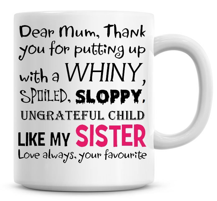 Dear Mum, Thank You For Putting Up With A Whiny, Spoiled, Sloppy, Ungratefu