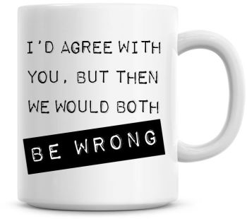 I'd Agree With You, But Then We Would Both Be Wrong Funny Coffee Mug