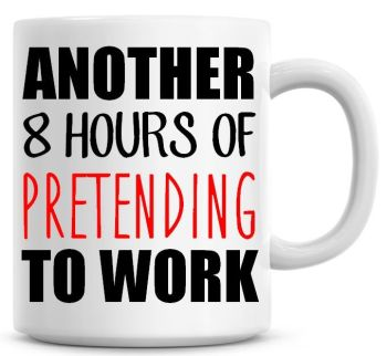 Another 8 Hours Of Pretending To Work Funny Coffee Mug