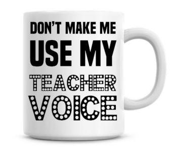 Don't Make Me Use My Teacher Voice Funny Coffee Mug