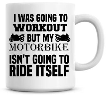 I Was going To Workout But My Motorbike Isn't Going To ride Itself Funny Coffee Mug