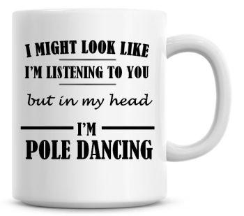 I Might Look Like I'm Listening But In My Head I'm Pole Dancing Coffee Mug