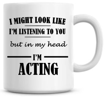 I Might Look Like I'm Listening To You But In My Head I'm Acting Coffee Mug