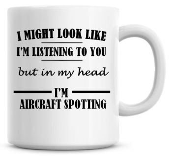 I Might Look Like I'm Listening To You But In My Head I'm Aircraft Spotting Coffee Mug