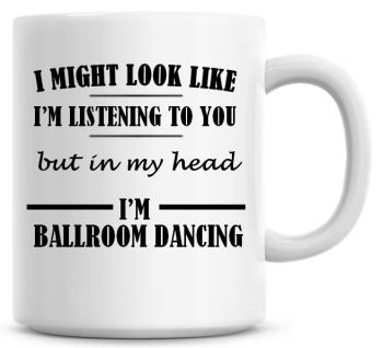 I Might Look Like I'm Listening To You But In My Head I'm Ballroom Dancing Coffee Mug