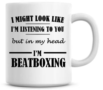 I Might Look Like I'm Listening To You But In My Head I'm Beatboxing Coffee Mug