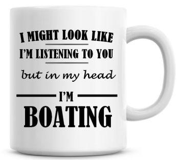 I Might Look Like I'm Listening To You But In My Head I'm Boating Coffee Mug