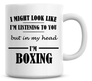 I Might Look Like I'm Listening To You But In My Head I'm Boxing Coffee Mug