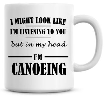 I Might Look Like I'm Listening To You But In My Head I'm Canoeing Coffee Mug