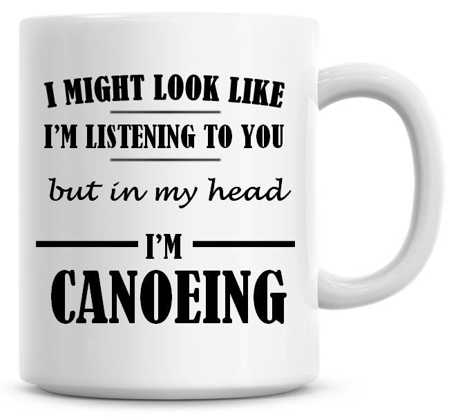I Might Look Like I'm Listening To You But In My Head I'm Canoeing Coffee M