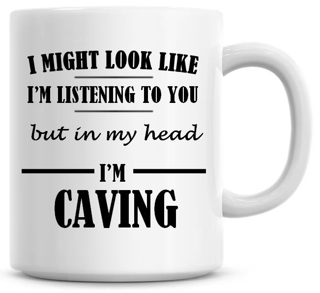 I Might Look Like I'm Listening To You But In My Head I'm Caving Coffee Mug