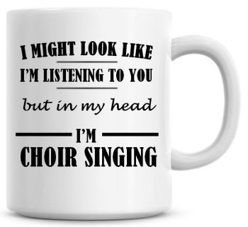I Might Look Like I'm Listening To You But In My Head I'm Choir Singing Coffee Mug