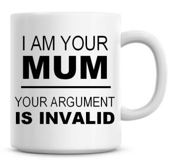 I Am Your Mum, Your Arguement Is Invalid Coffee Mug