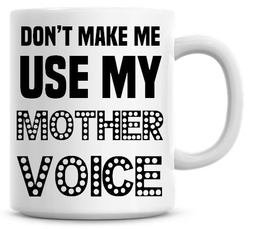 Don't Make Me Use My Mother Voice Funny Coffee Mug