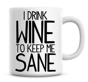 I Drink Wine To Keep Me Sane Funny Coffee Mug