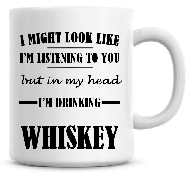 I Might Look Like I'm Listening To You But In My Head I'm Drinking Whiskey