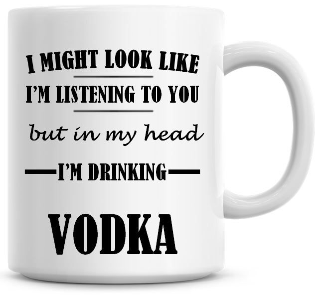 I Might Look Like I'm Listening To You But In My Head I'm Drinking Vodka Co