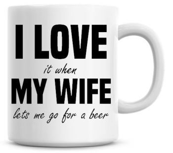I Love It when My Wife Lets Me Go For A Beer