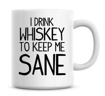 I Drink Whiskey To Keep Me Sane Funny Coffee Mug