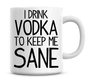 I Drink Vodka To Keep Me Sane Funny Coffee Mug