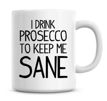 I Drink Prosecco To Keep Me Sane Funny Coffee Mug