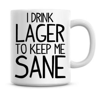 I Drink Lager To Keep Me Sane Funny Coffee Mug