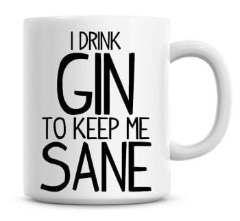 I Drink Gin To Keep Me Sane Funny Coffee Mug