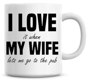 I Love It when My Wife Lets Me Go To The Pub