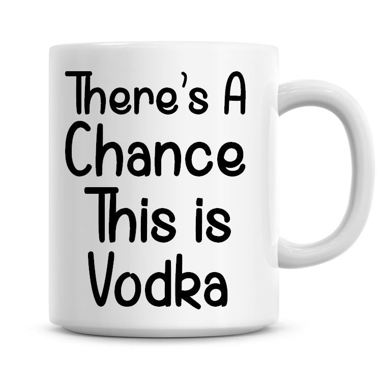 There's A Chance This Is Vodka Funny Coffee Mug
