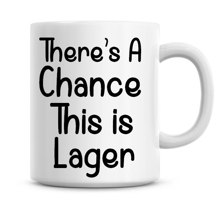 There's A Chance This Is Lager Funny Coffee Mug