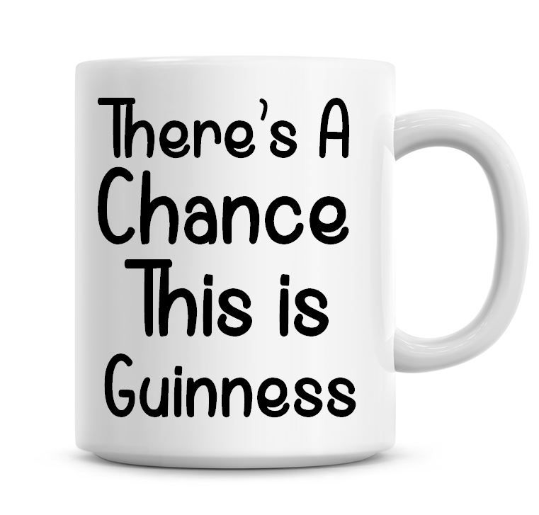 There's A Chance This Is Guinness Funny Coffee Mug
