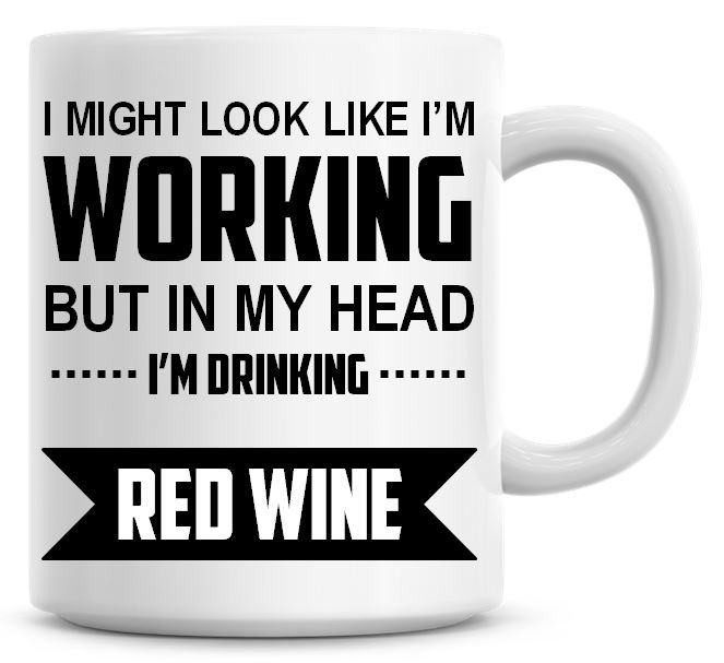 I Might Look Like I'm Working But In My Head I'm Drinking Red Wine Coffee M