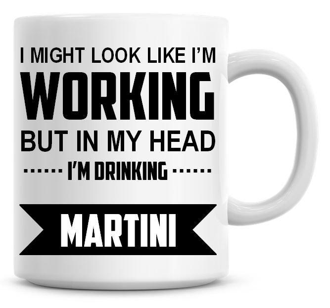 I Might Look Like I'm Working But In My Head I'm Drinking Martini Coffee Mu